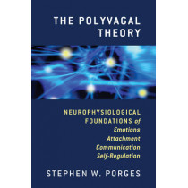 The Polyvagal Theory: Neurophysiological Foundations of Emotions, Attachment, Communication, and Self-regulation by Stephen W. Porges, 9780393707007