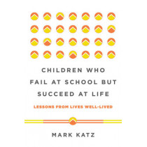 Children Who Fail at School But Succeed at Life: Lessons from Lives Well-Lived by Mark Katz, 9780393711417