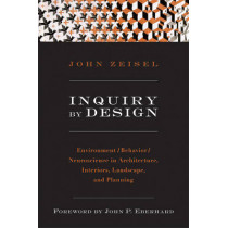 Inquiry by Design: Environment/Behavior/Neuroscience in Architecture, Interiors, Landscape, and Planning by John Zeisel, 9780393731842