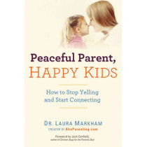 Peaceful Parent, Happy Kids: How to Stop Yelling and Start Connecting by Laura Markham, 9780399160288