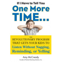 If I Have to Tell You One More Time...: The Revolutionary Program That Gets Your Kids to Listen without Nagging, Reminding or Yelling by Amy McCready, 9780399160592