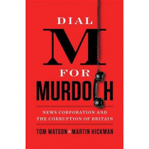 Dial M for Murdoch: News Corporation and the Corruption of Britian by Tom Watson, 9780399162633