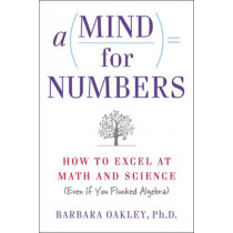 A Mind for Numbers: How to Excel at Math and Science (Even If You Flunked Algebra) by Barbara Oakley, 9780399165245