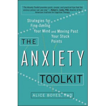 The Anxiety Toolkit: Strategies for Fine-Tuning Your Mind and Moving Past Your Stuck Points by Alice Boyes Ph D, 9780399169250