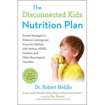 The Disconnected Kids Nutrition Plan: Proven Strategies to Enhance Learning and Focus for Children with Autism, ADHD, Dyslexia, and Other Neurological Disorders by Robert Melillo, 9780399171789