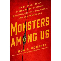 Monsters Among Us: An Exploration of Otherwordly Bigfoots, Wolfmen, Portals, Phantoms, and Odd Phenomena by Linda S. Godfrey, 9780399176241
