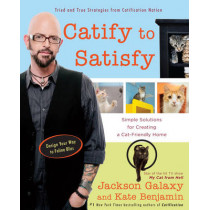 Catify to Satisfy: Simple Solutions for Creating a Cat-Friendly Home by Jackson Galaxy, 9780399176999