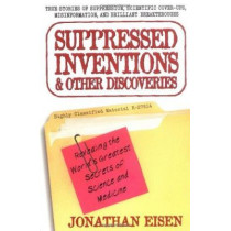 Suppressed Inventions and Other Discoveries: Revealing the World's Greatest Secrets of Science and Medicine by Jonathan Eisen, 9780399527357