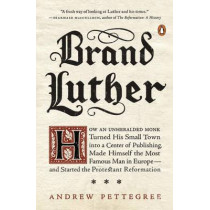 Brand Luther: How an Unheralded Monk Turned His Small Town into a Center of Publishing, Made Himself the Most Famous Man in Europe... by Dr. Andrew Pettegree, 9780399563232