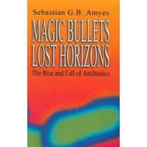 Magic Bullets, Lost Horizons: The Rise and Fall of Antibiotics by Sebastian G. B. Amyes, 9780415272032