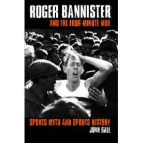 Roger Bannister and the Four-Minute Mile: Sports Myth and Sports History by John Bale, 9780415346061