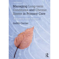 Managing Long-term Conditions and Chronic Illness in Primary Care: A Guide to Good Practice by Judith Carrier, 9780415657174
