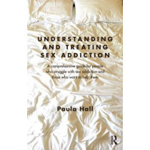 Understanding and Treating Sex Addiction: A comprehensive guide for people who struggle with sex addiction and those who want to help them by Paula Hall, 9780415691918