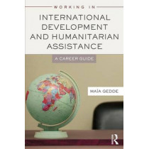 Working in International Development and Humanitarian Assistance: A Career Guide by Maia Gedde, 9780415698351