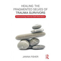 Healing the Fragmented Selves of Trauma Survivors: Overcoming Internal Self-Alienation by Janina Fisher, 9780415708234