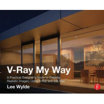 V-Ray My Way: A Practical Designer's Guide to Creating Realistic Imagery Using V-Ray & 3ds Max by Lee Wylde, 9780415709637