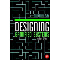 Designing Gamified Systems: Meaningful Play in Interactive Entertainment, Marketing and Education by Sari Gilbert, 9780415725705
