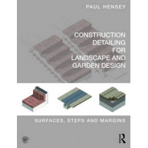 Construction Detailing for Landscape and Garden Design: Surfaces, steps and margins by Paul Hensey, 9780415746281