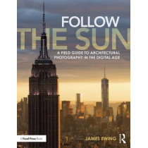 Follow the Sun: A Field Guide to Architectural Photography in the Digital Age by James Ewing, 9780415747011