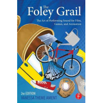 The Foley Grail: The Art of Performing Sound for Film, Games, and Animation by Vanessa Theme Ament, 9780415840859