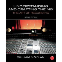 Understanding and Crafting the Mix: The Art of Recording by William Moylan, 9780415842815