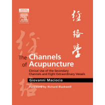 The Channels of Acupuncture: Clinical Use of the Secondary Channels and Eight Extraordinary Vessels by Giovanni Maciocia, 9780443074912