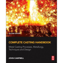 Complete Casting Handbook: Metal Casting Processes, Metallurgy, Techniques<br>and Design by John Campbell, 9780444635099