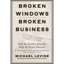 Broken Windows, Broken Business: How the Smallest Remedies Reap the Biggest Rewards by Michael Levine, 9780446698481