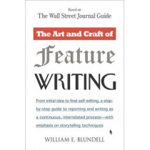 The Art and Craft of Feature Writing: Based on the Wall Street Journal: Based on the Wall Street Journal Guide by William E. Blundell, 9780452261587