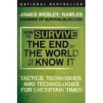 How to Survive the End of the World as We Know It: Tactics, Techniques, and Technologies for Uncertain Times by James Wesley Rawles, 9780452295834