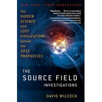 The Source Field Investigations: The Hidden Science and Lost Civilizations Behind the 2012 Prophecies by David Wilcock, 9780452297975