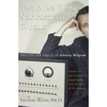 The Man Who Shocked The World: The Life and Legacy of Stanley Milgram by Thomas Blass, 9780465008070