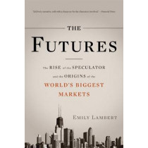 The Futures: The Rise of the Speculator and the Origins of the World's Biggest Markets by Emily Lambert, 9780465028412