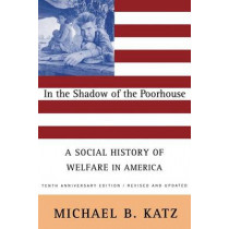 In the Shadow Of the Poorhouse: A Social History Of Welfare In America, Tenth Anniversary Edition by Michael Katz, 9780465032105
