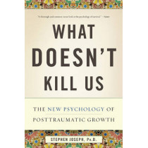 What Doesn't Kill Us: The New Psychology of Posttraumatic Growth by Professor Stephen Joseph, 9780465032334
