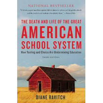 The Death and Life of the Great American School System: How Testing and Choice Are Undermining Education by Diane Ravitch, 9780465036585