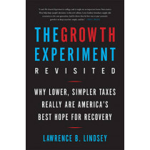 The Growth Experiment Revisited: Why Lower, Simpler Taxes Really Are America's Best Hope for Recovery by Lawrence Lindsey, 9780465050703