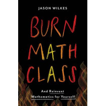 Burn Math Class: And Reinvent Mathematics for Yourself by Jason Wilkes, 9780465053735