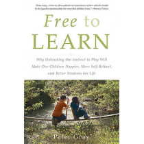 Free to Learn: Why Unleashing the Instinct to Play Will Make Our Children Happier, More Self-Reliant, and Better Students for Life by Peter Gray, 9780465084999