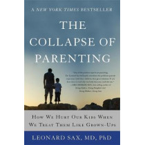The Collapse of Parenting: How We Hurt Our Kids When We Treat Them Like Grown-Ups by Leonard Sax, 9780465094288