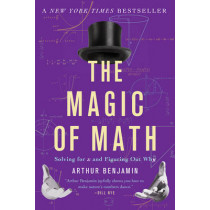 The Magic of Math: Solving for x and Figuring Out Why by Arthur Benjamin, 9780465096213