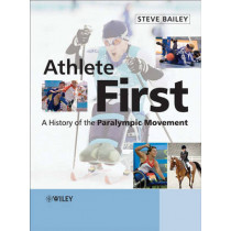 Athlete First: A History of the Paralympic Movement by Steve Bailey, 9780470058244