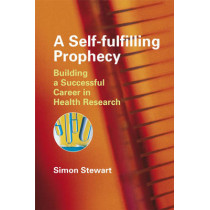 A Self-fulfilling Prophecy: Building a Successful Career in Health Research by Simon Stewart, 9780470060711