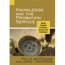 Knowledge and the Probation Service: Raising Standards for Trainees, Assessors and Practitioners by Philip Whitehead, 9780470092040