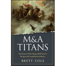 M&A Titans: The Pioneers Who Shaped Wall Street's Mergers and Acquisitions Industry by Brett Cole, 9780470126899