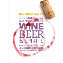 Beverage Basics: Understanding and Appreciating Wine, Beer, and Spirits by Robert W. Small, 9780470138830