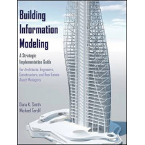 Building Information Modeling: A Strategic Implementation Guide for Architects, Engineers, Constructors, and Real Estate Asset Managers by Dana K. Smith, 9780470250037