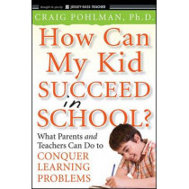 How Can My Kid Succeed in School? What Parents and Teachers Can Do to Conquer Learning Problems by Craig Pohlman, 9780470383766