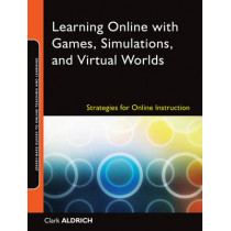 Learning Online with Games, Simulations, and Virtual Worlds: Strategies for Online Instruction by Clark Aldrich, 9780470438343