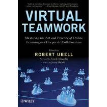 Virtual Teamwork: Mastering the Art and Practice of Online Learning and Corporate Collaboration by Robert Ubell, 9780470449943
